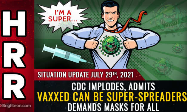 Mike Adams:  CDC confesses: Vaccines are failing, the vaxxed can be super-spreaders, demands return to mask mandates for everyone, including the vaxxed